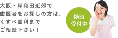 大阪・岸和田近郊で歯医者をお探しの方は、くすべ歯科までご相談下さい! 随時受付中