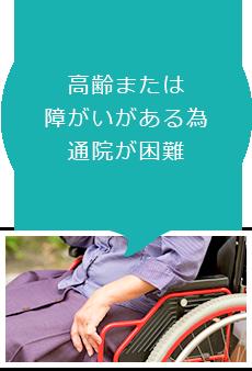 高齢または障がいがある為通院が困難