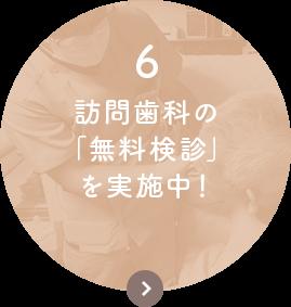 6.訪問歯科の 「無料検診」 を実施中!